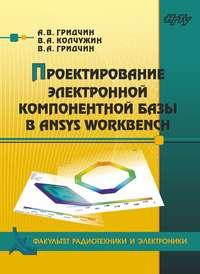 Виктор Алексеевич Гридчин - Проектирование электронной компонентной базы в ANSYS Workbench