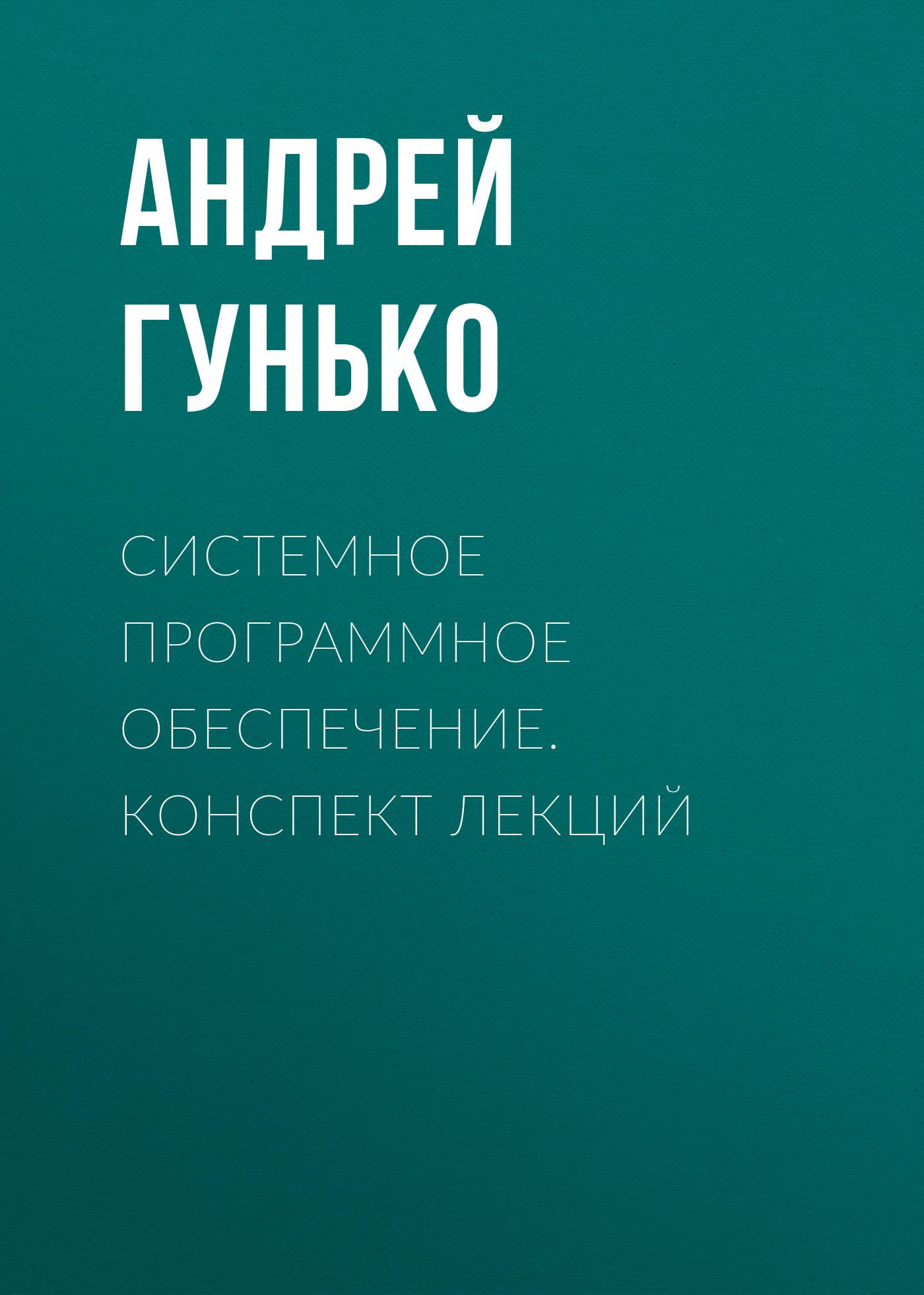 Обложка книги Системное программное обеспечение. Конспект лекций, автор Андрей Гунько