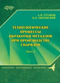 А. В. Гуськов - Технологические процессы обработки металлов при производстве снарядов. Часть 2