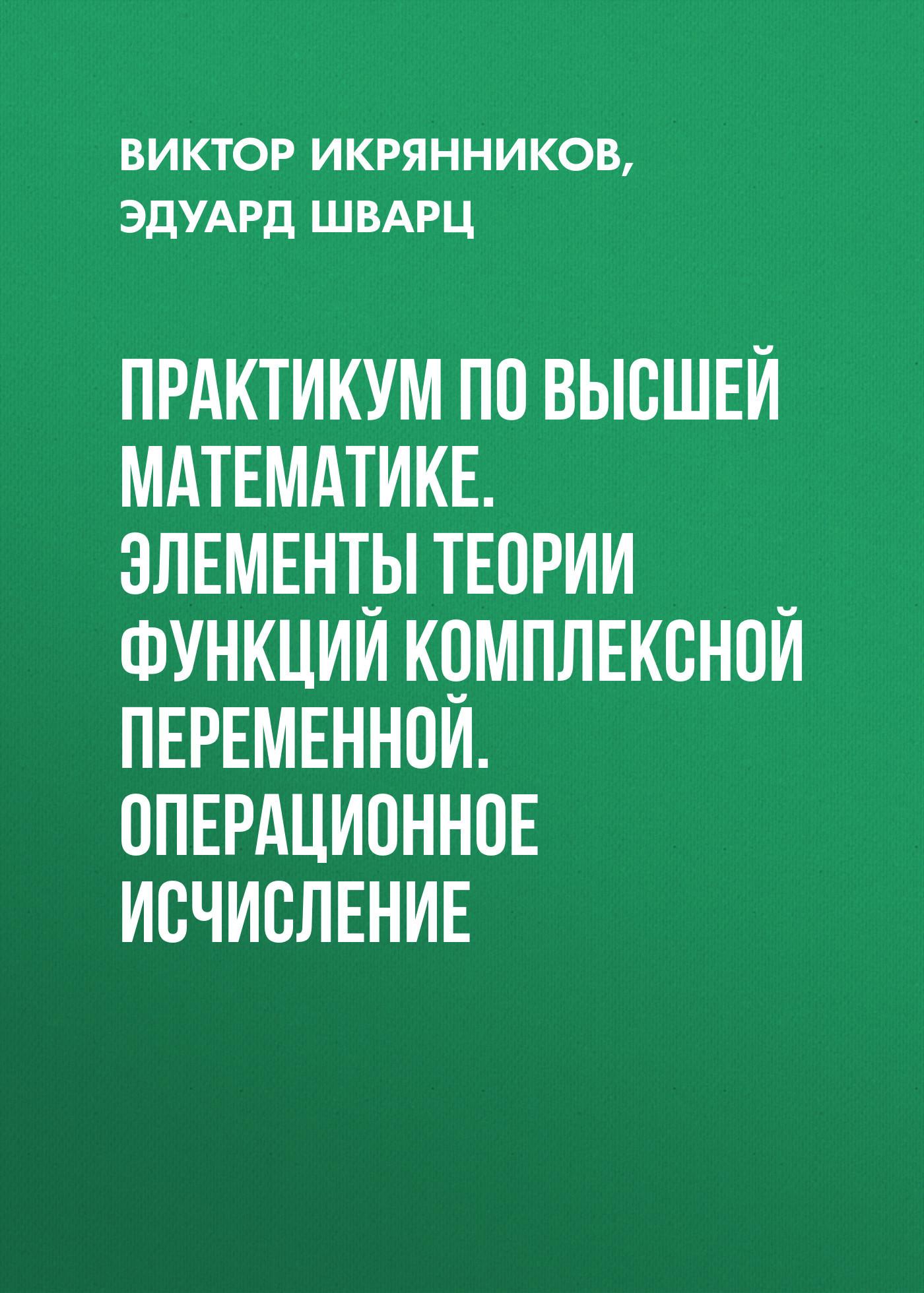 Эдуард Шварц Практикум по высшей математике. Элементы теории функций комплексной переменной. Операционное исчисление карлетти э дворец для кукол