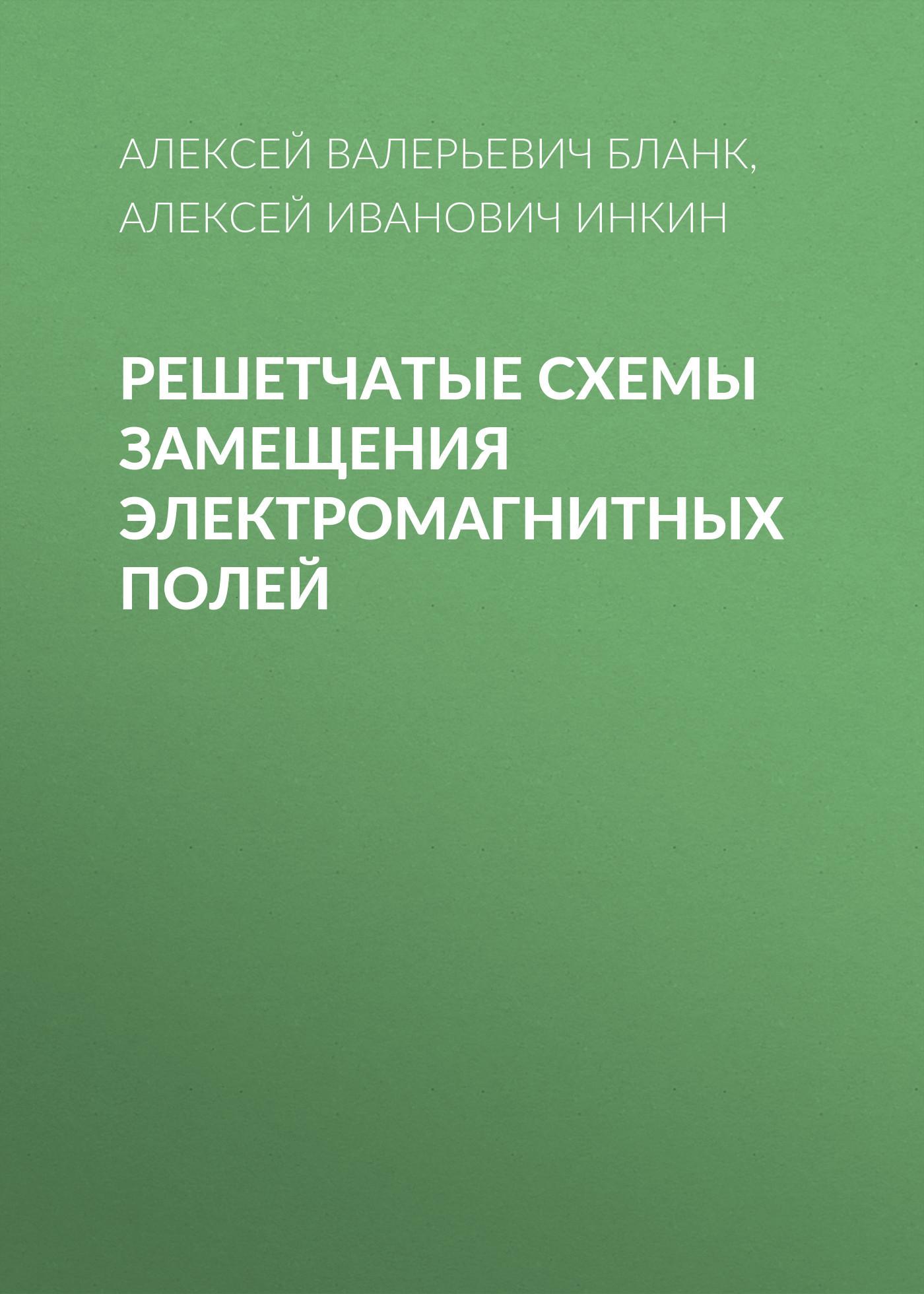 Алексей Иванович Инкин Решетчатые схемы замещения электромагнитных полей ISBN: 978-5-7782-2758-3 расчёты электромагнитных полей