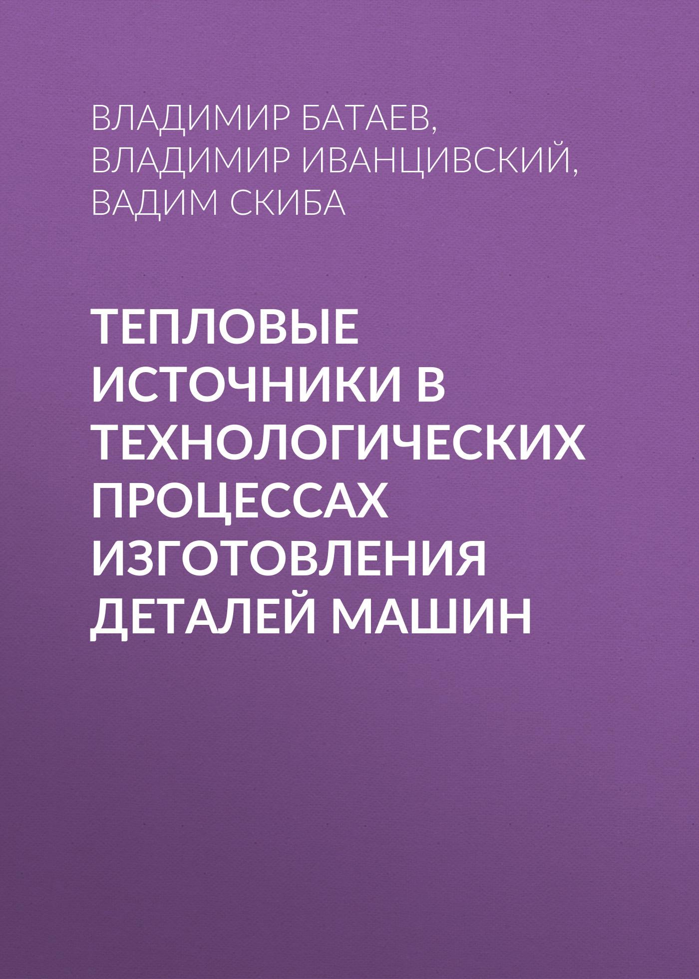 Владимир Батаев Тепловые источники в технологических процессах изготовления деталей машин