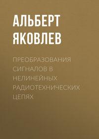 Альберт Яковлев - Преобразования сигналов в нелинейных радиотехнических цепях