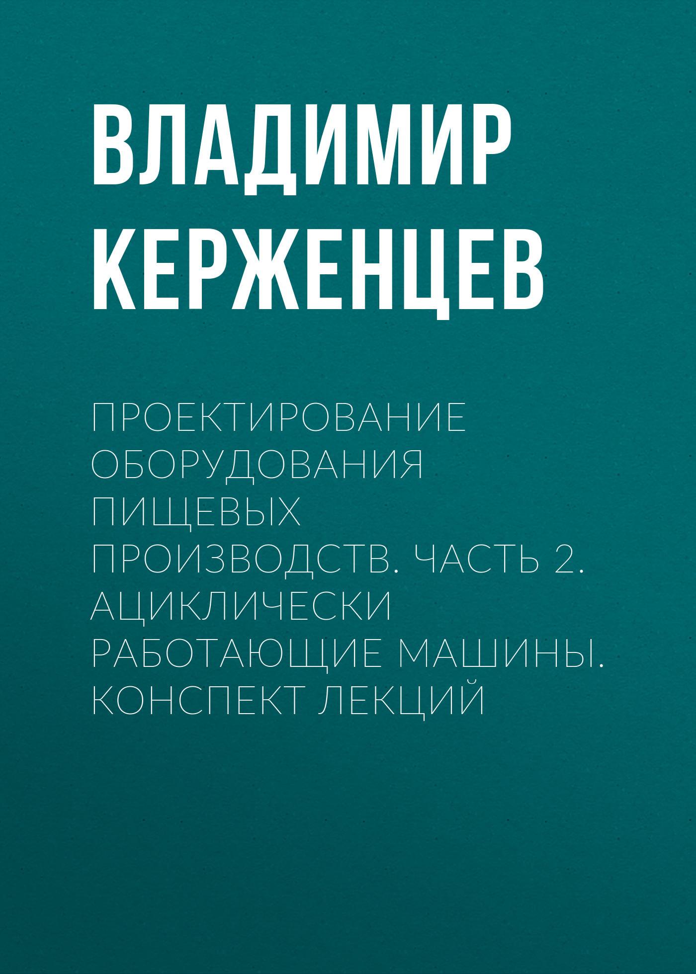 Владимир Керженцев Проектирование оборудования пищевых производств. Часть 2. Ациклически работающие машины. Конспект лекций