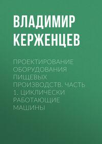 Владимир Керженцев - Проектирование оборудования пищевых производств. Часть 1. Циклически работающие машины