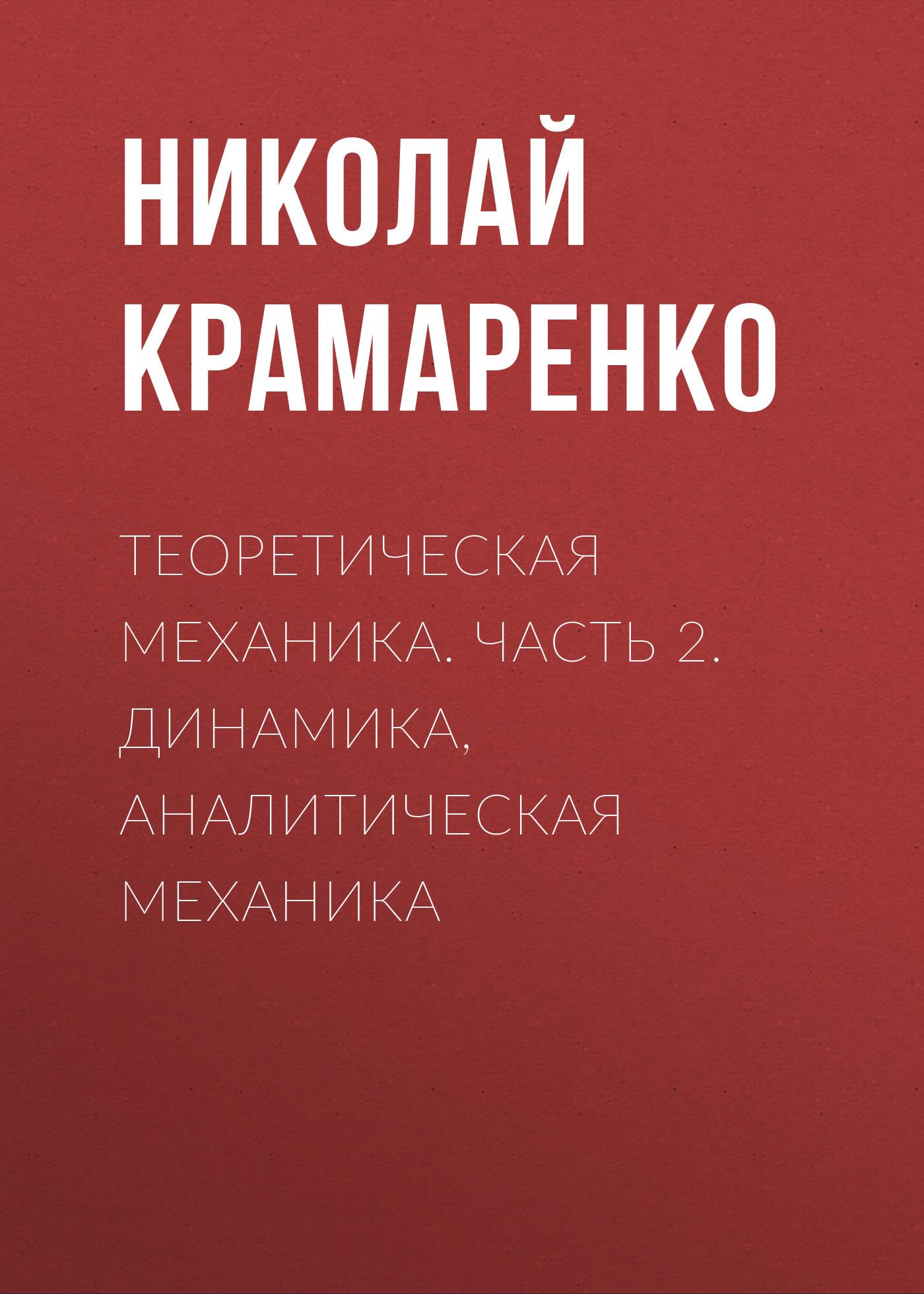 Николай Крамаренко Теоретическая механика. Часть 2. Динамика, аналитическая механика