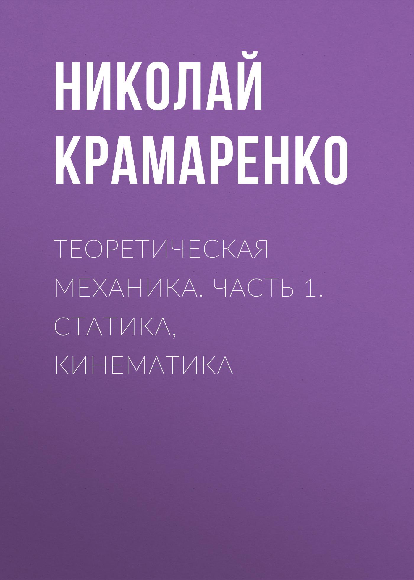 Николай Крамаренко Теоретическая механика. Часть 1. Статика, кинематика