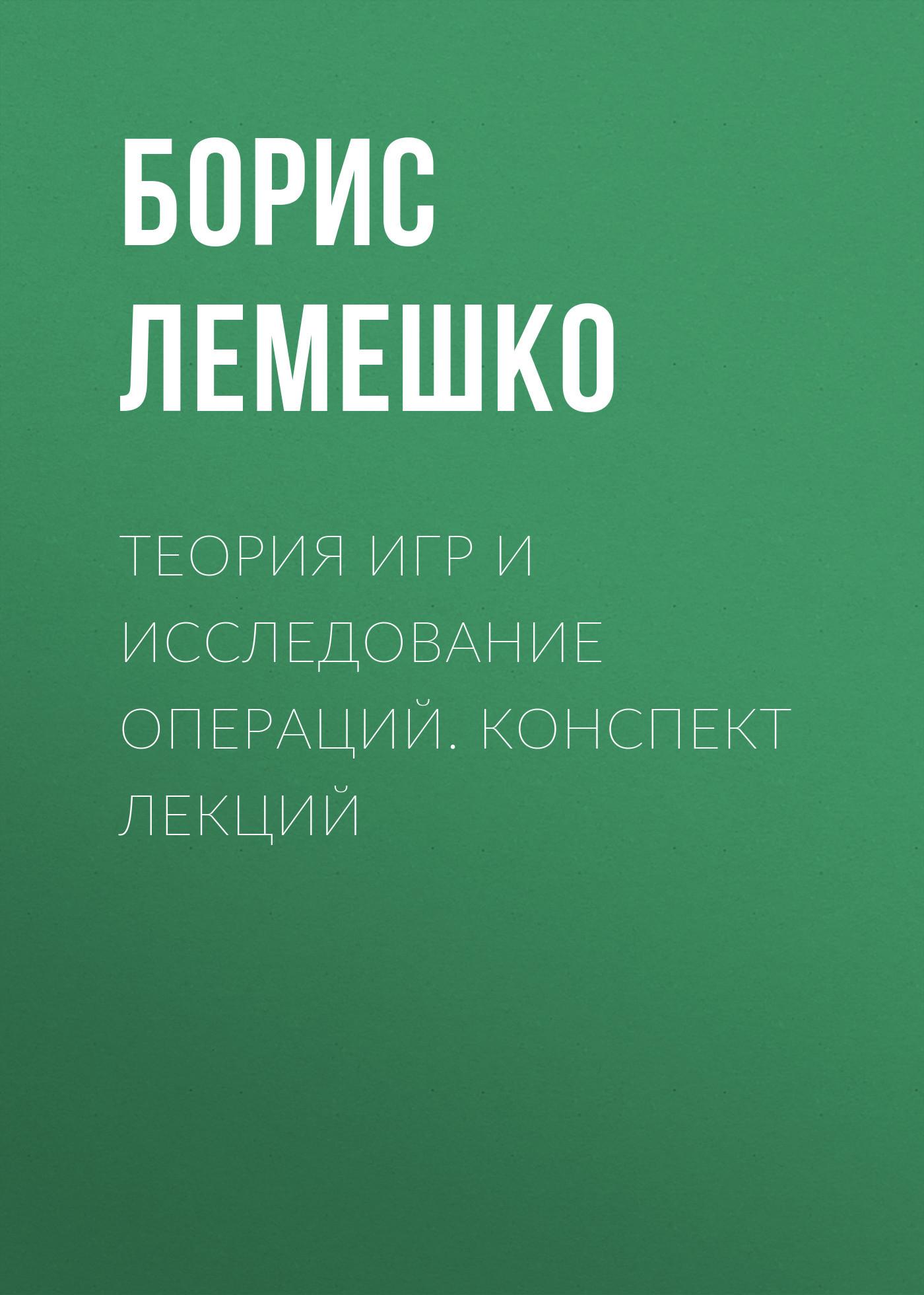 Борис Лемешко Теория игр и исследование операций. конспект лекций ISBN: 978-5-7782-2198-7 коллектив авторов теория обучения конспект лекций isbn 978 5 699 25593 1