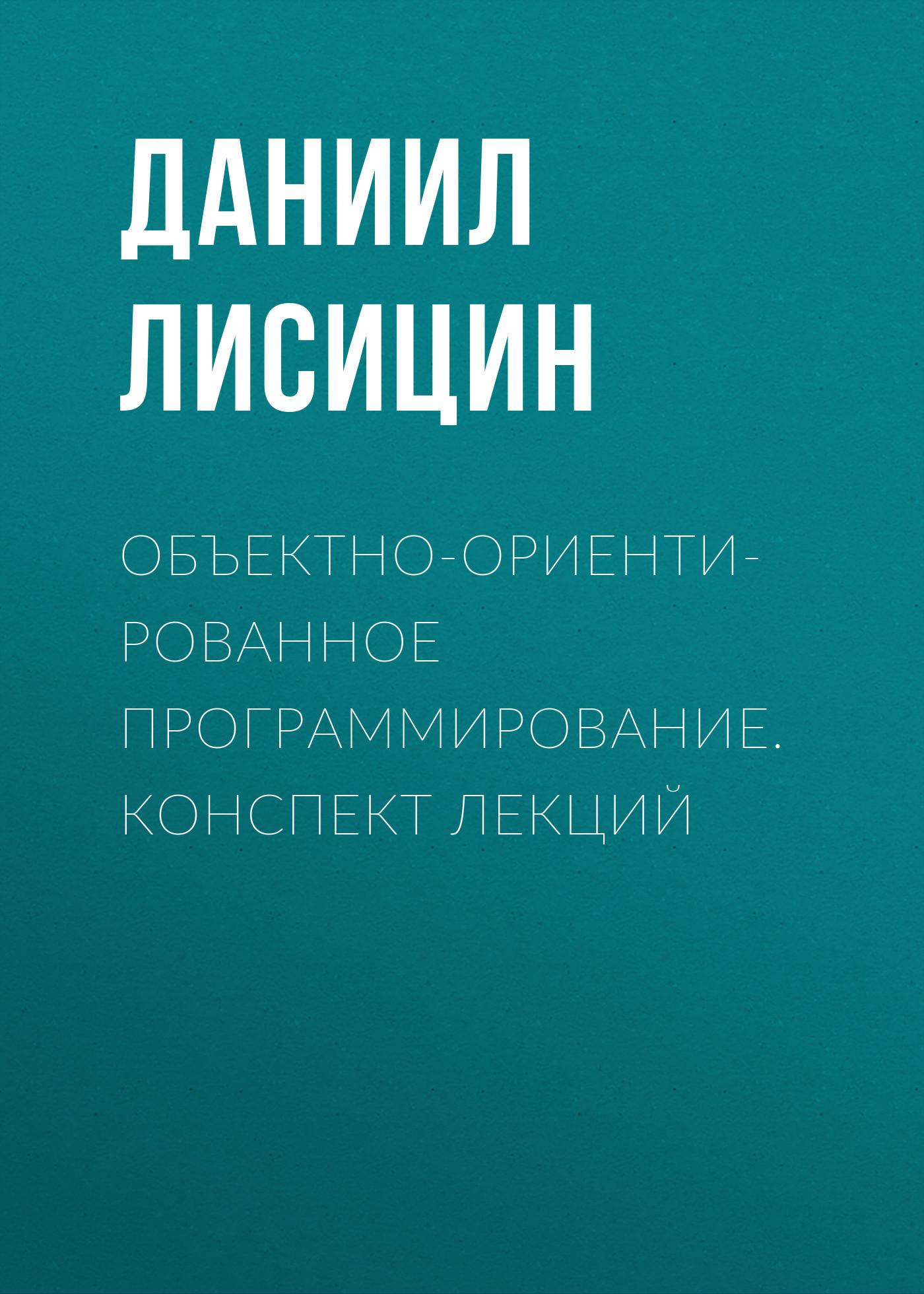 Даниил Лисицин Объектно-ориентированное программирование. Конспект лекций лафоре р объектно ориентированное программирование в с 4 е изд
