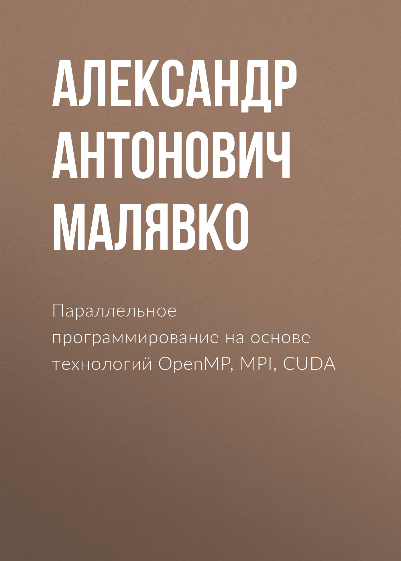 Александр Антонович Малявко Параллельное программирование на основе технологий OpenMP, MPI, CUDA