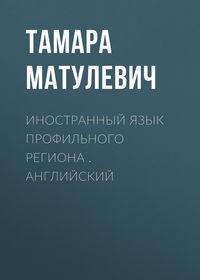 Тамара Матулевич - Иностранный язык профильного региона . Английский