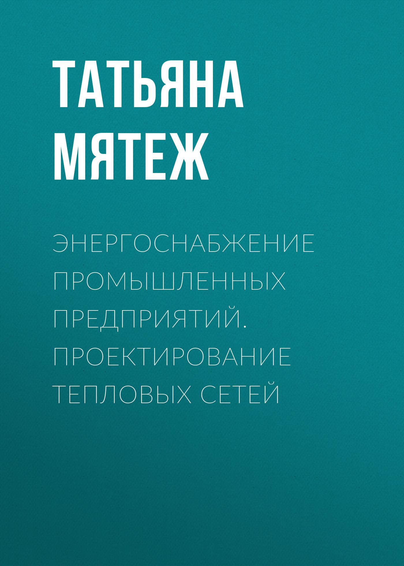 Татьяна Мятеж Энергоснабжение промышленных предприятий. Проектирование тепловых сетей энергоснабжение дома