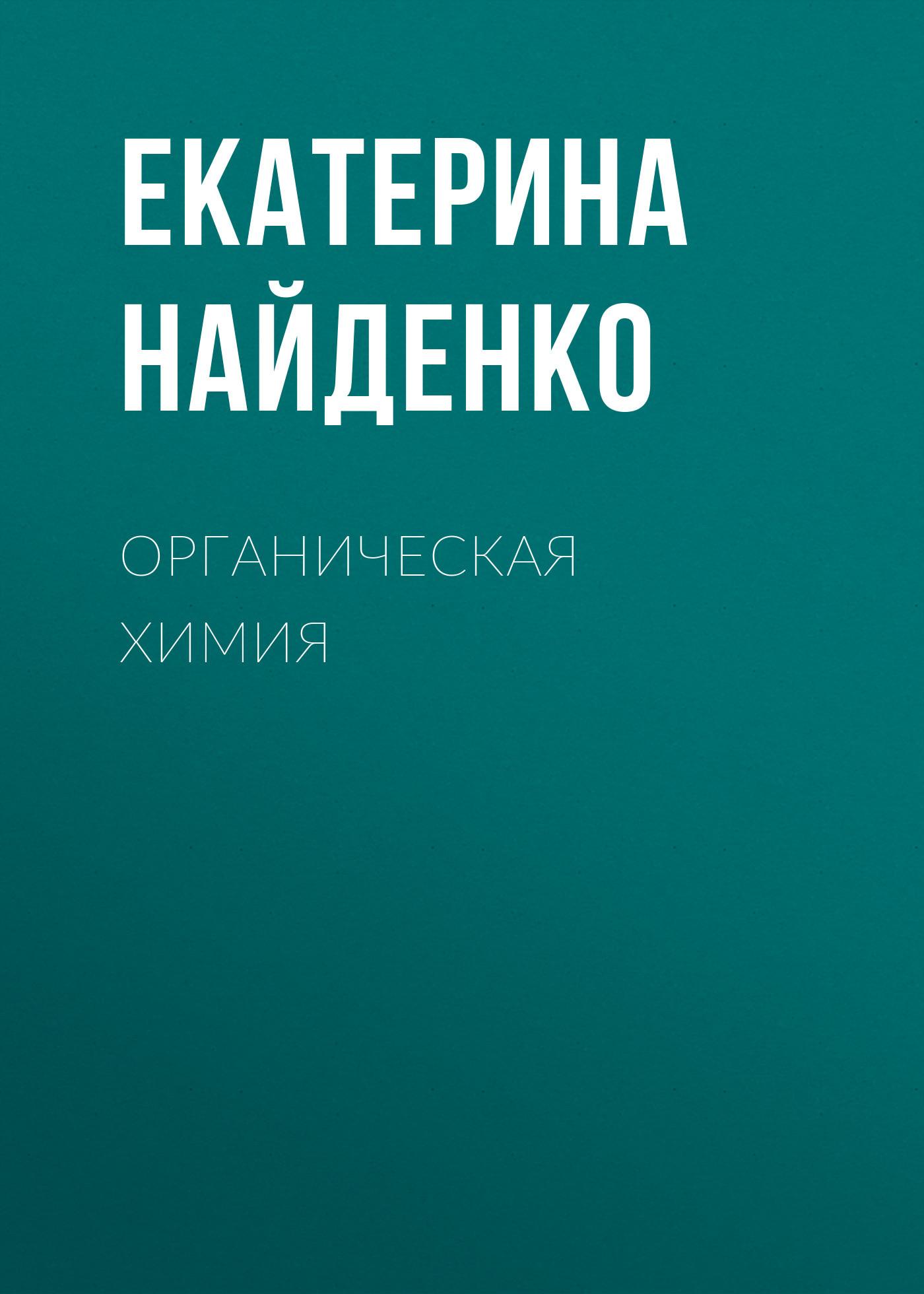Екатерина Найденко Органическая химия органическая химия