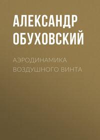 Александр Обуховский - Аэродинамика воздушного винта