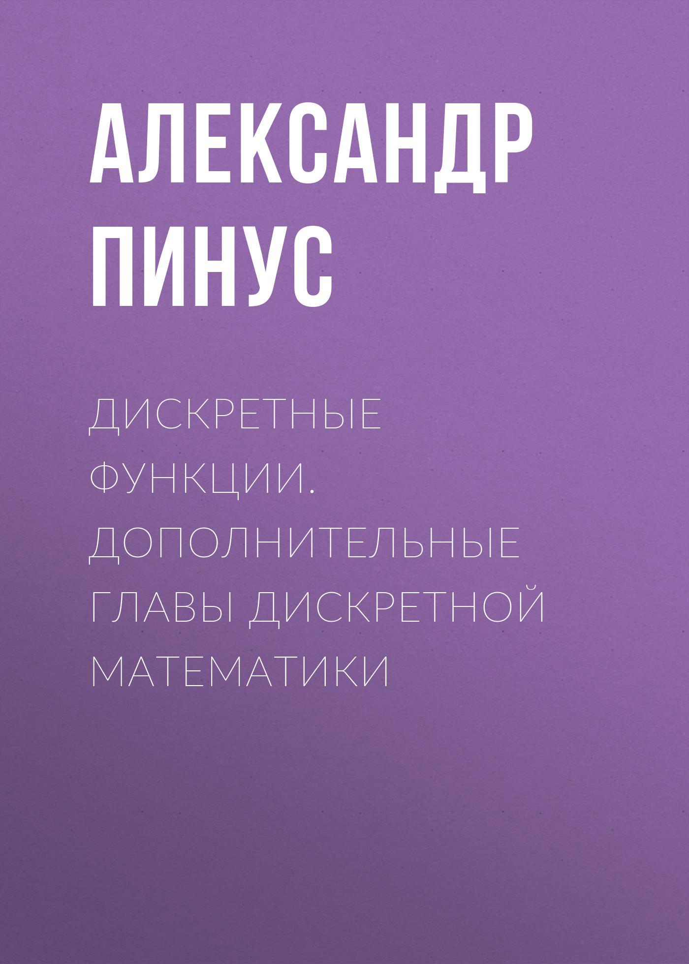 Александр Пинус Дискретные функции. Дополнительные главы дискретной математики основы теории управлени