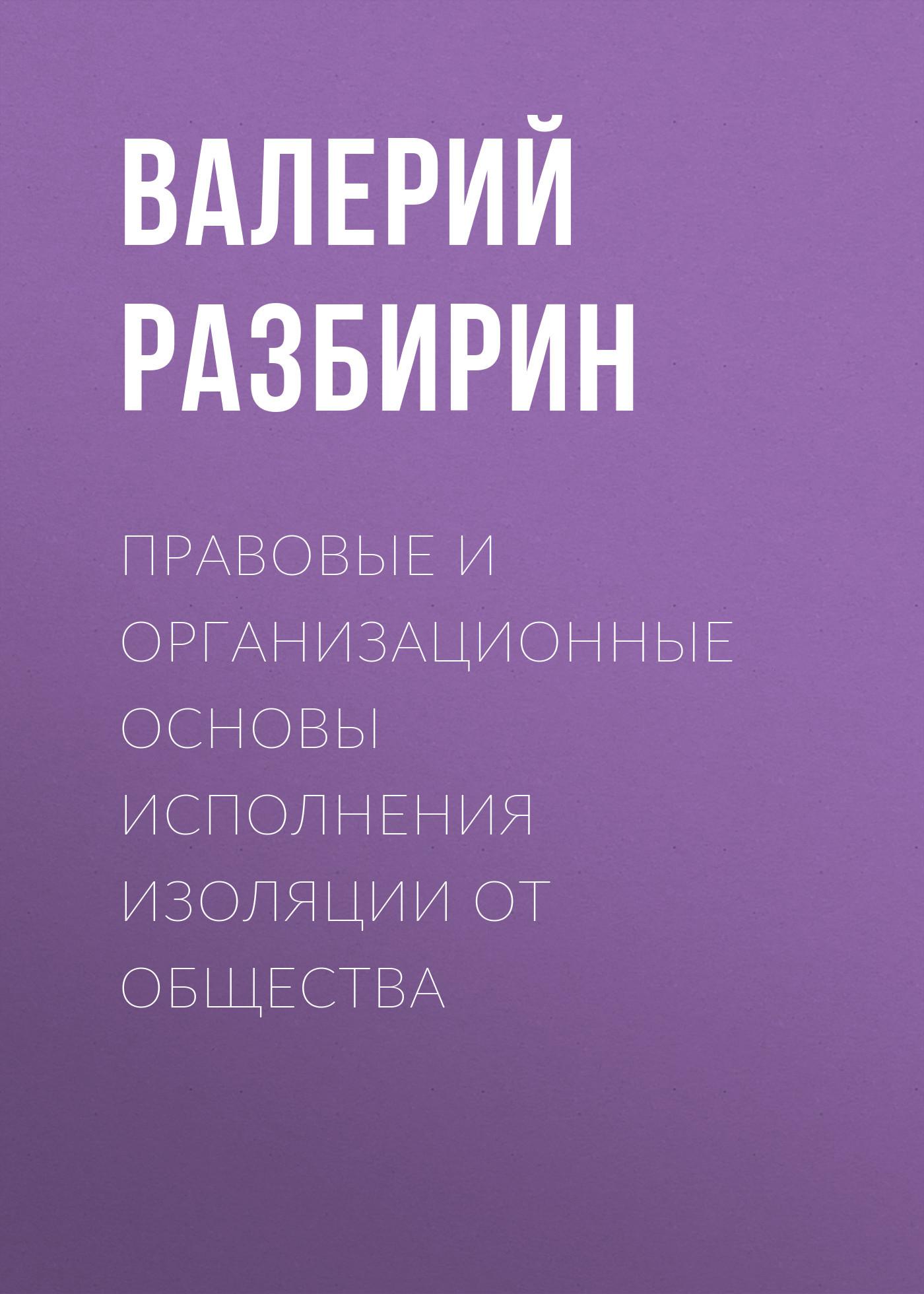 Валерий Разбирин Правовые и организационные основы исполнения изоляции от общества