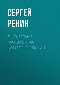Сергей Ренин - Дискретная математика. Конспект лекций
