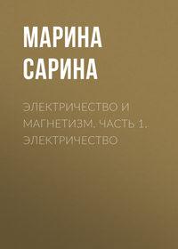 Марина Сарина - Электричество и магнетизм. Часть 1. Электричество