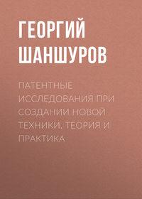 Георгий Шаншуров - Патентные исследования при создании новой техники. Теория и практика