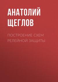 Анатолий Щеглов - Построение схем релейной защиты