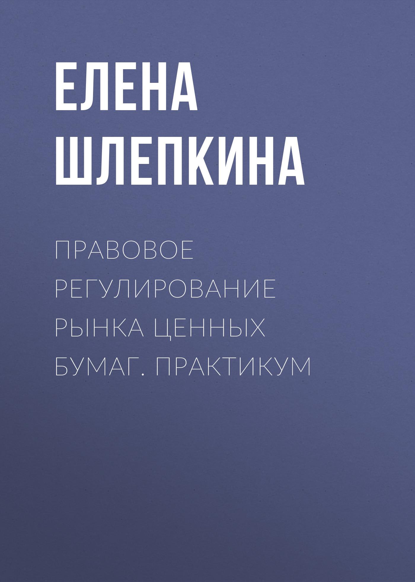 Елена Шлепкина Правовое регулирование рынка ценных бумаг. Практикум рынок ценных бумаг тесты и задачи