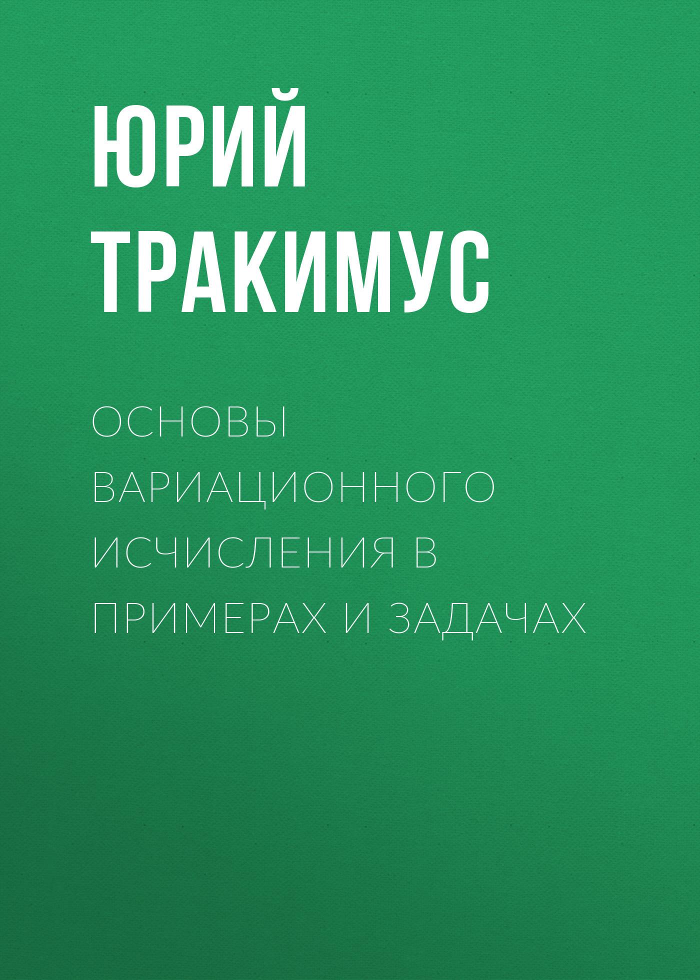 Юрий Тракимус Основы вариационного исчисления в примерах и задачах коллектив авторов основы теории упругости в примерах задачах и тестах
