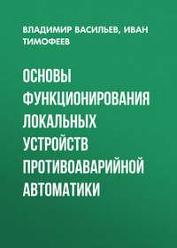 Владимир Васильев - Основы функционирования локальных устройств противоаварийной автоматики