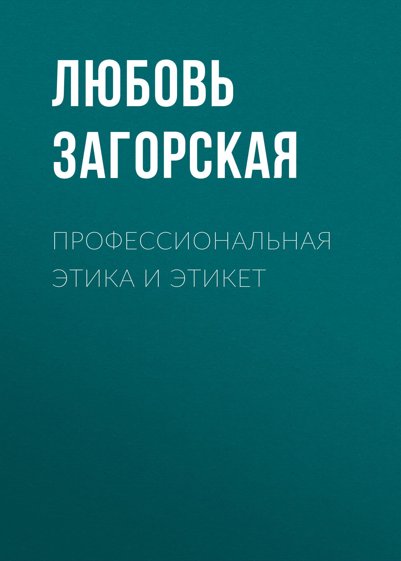 Любовь Загорская Профессиональная этика и этикет связь на промышленных предприятиях