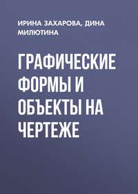 Ирина Захарова - Графические формы и объекты на чертеже