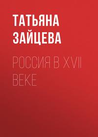 Татьяна Зайцева - Россия в XVII веке