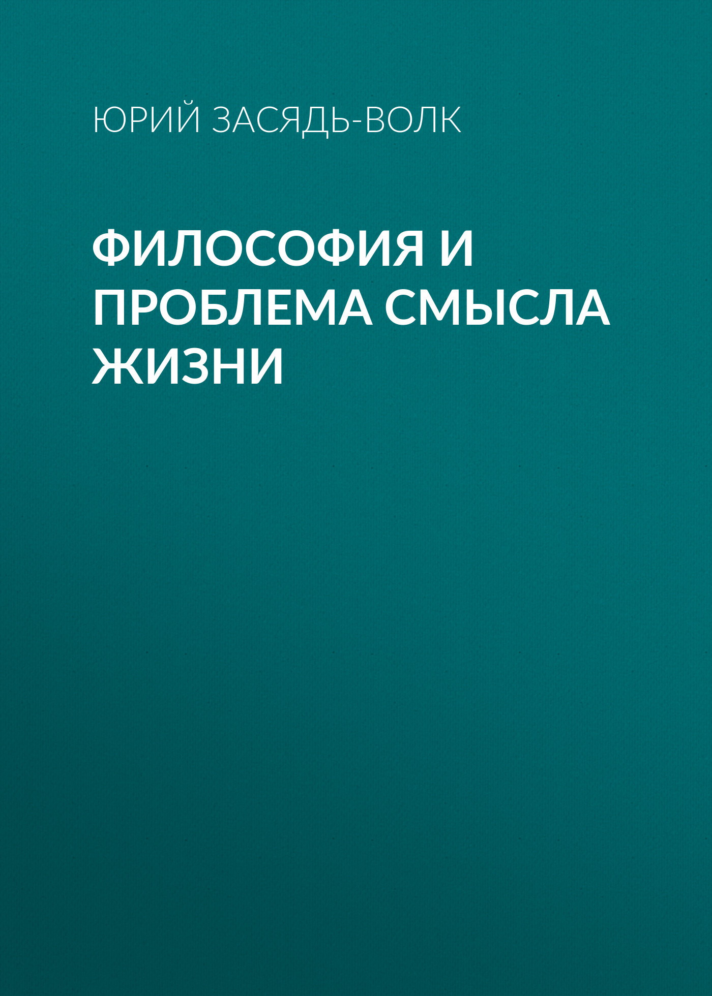 Юрий Засядь-Волк Философия и проблема смысла жизни