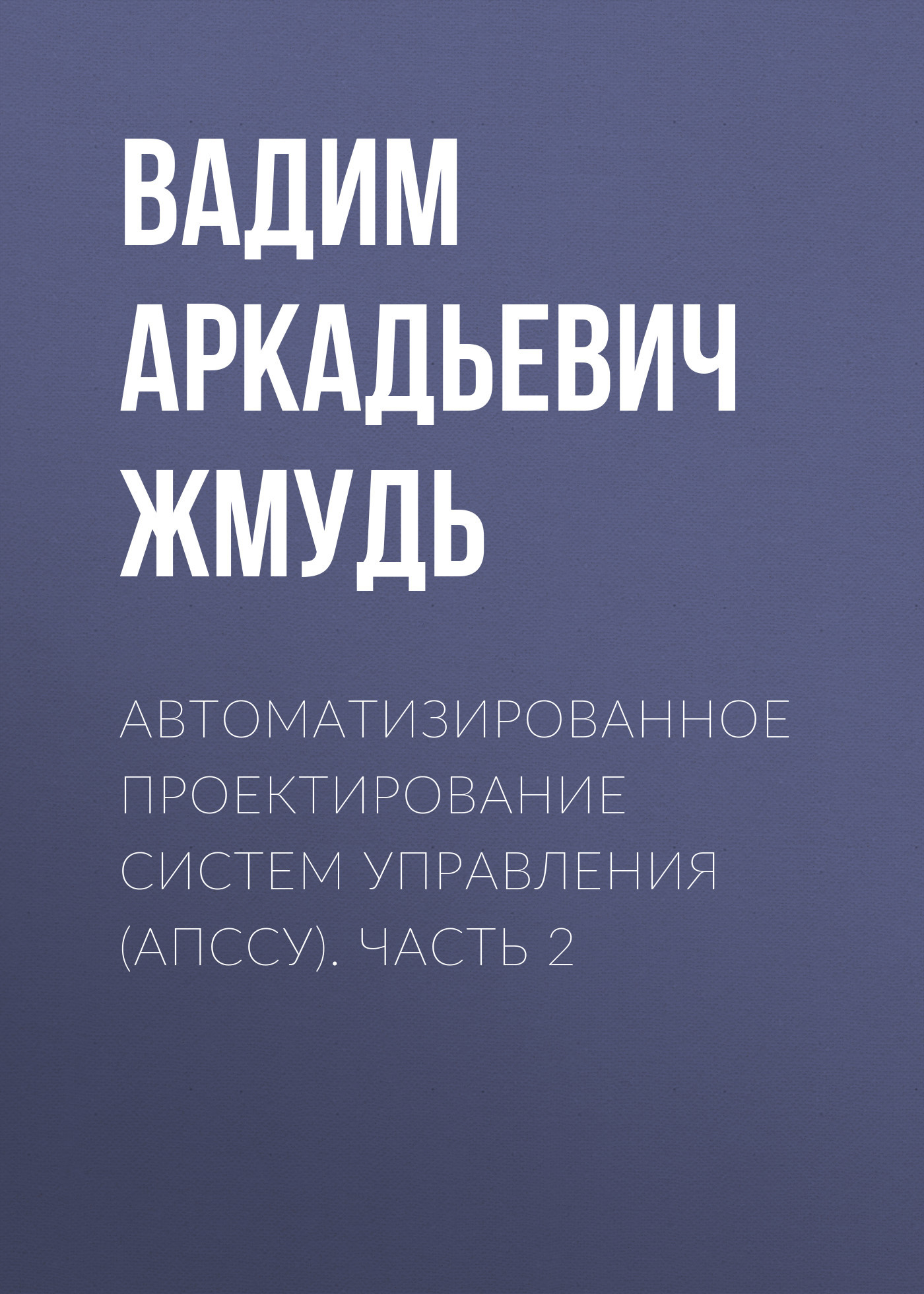 Вадим Аркадьевич Жмудь Автоматизированное проектирование систем управления (АПССУ). Часть 2