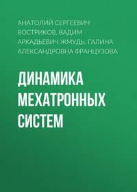 Вадим Аркадьевич Жмудь - Динамика мехатронных систем