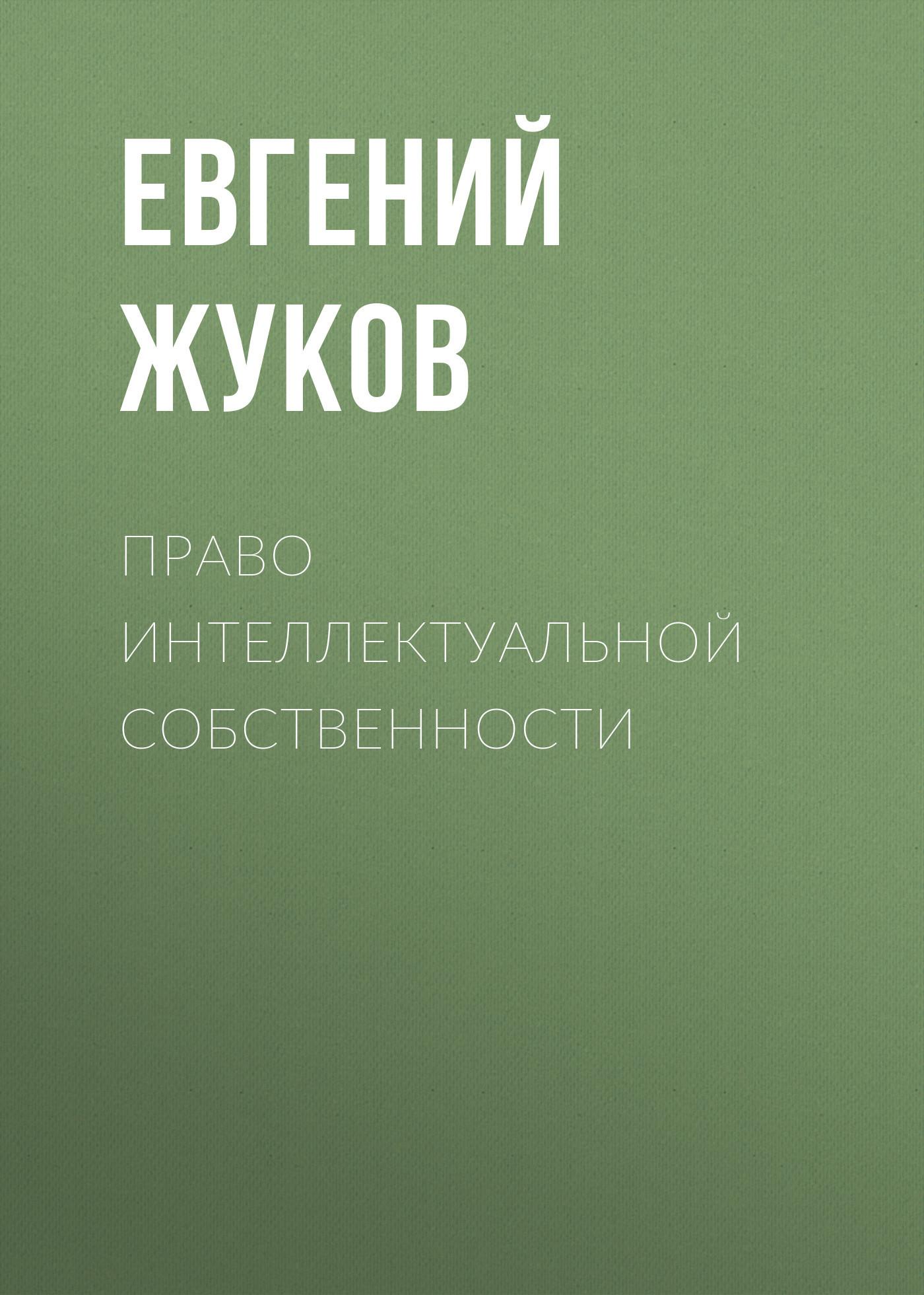 Евгений Жуков Право интеллектуальной собственности екатерина давидовна тягай право собственности на недвижимость в сша сложноструктурные модели монография