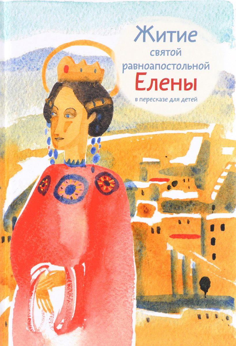 Мария Максимова - Житие святой равноапостольной Елены в пересказе для детей