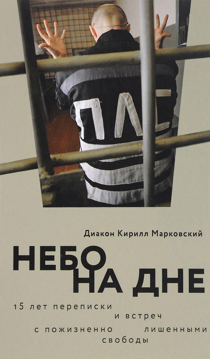Кирилл Марковский - Небо на дне: 15 лет переписки и встреч с пожизненно лишенными свободы