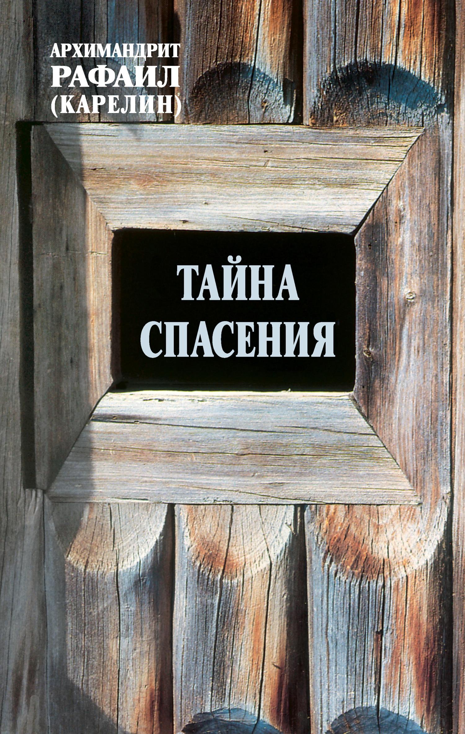 архимандрит Рафаил (Карелин) Тайна спасения: Беседы о духовной жизни. Из воспоминаний метафизична тайна жизни