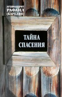 архимандрит Рафаил (Карелин) - Тайна спасения: Беседы о духовной жизни. Из воспоминаний