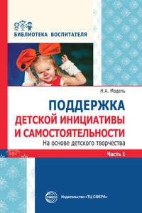 Н. А. Модель - Поддержка детской инициативы и самостоятельности на основе детского творчества. Часть 1