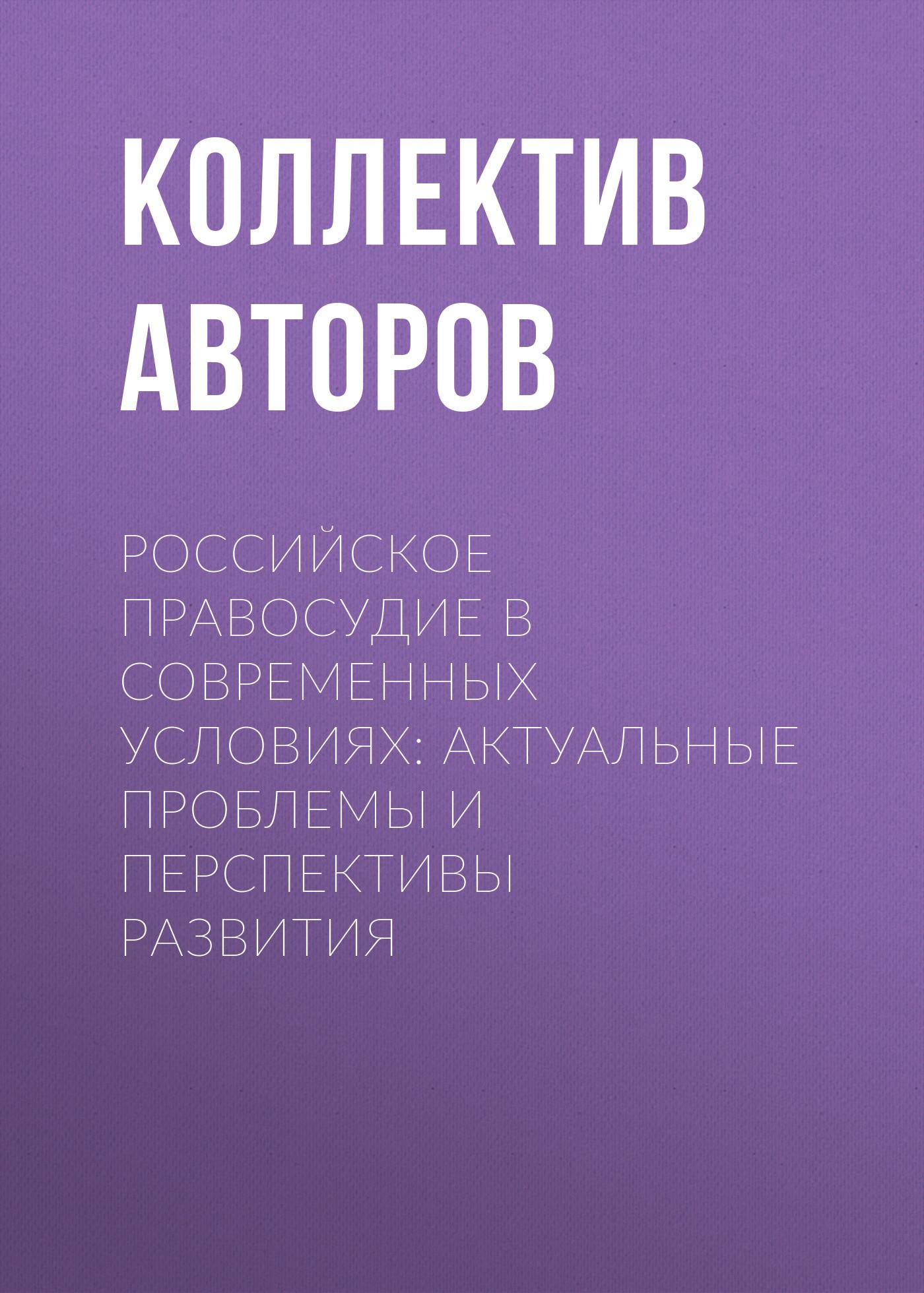 Коллектив авторов Российское правосудие в современных условиях: актуальные проблемы и перспективы развития