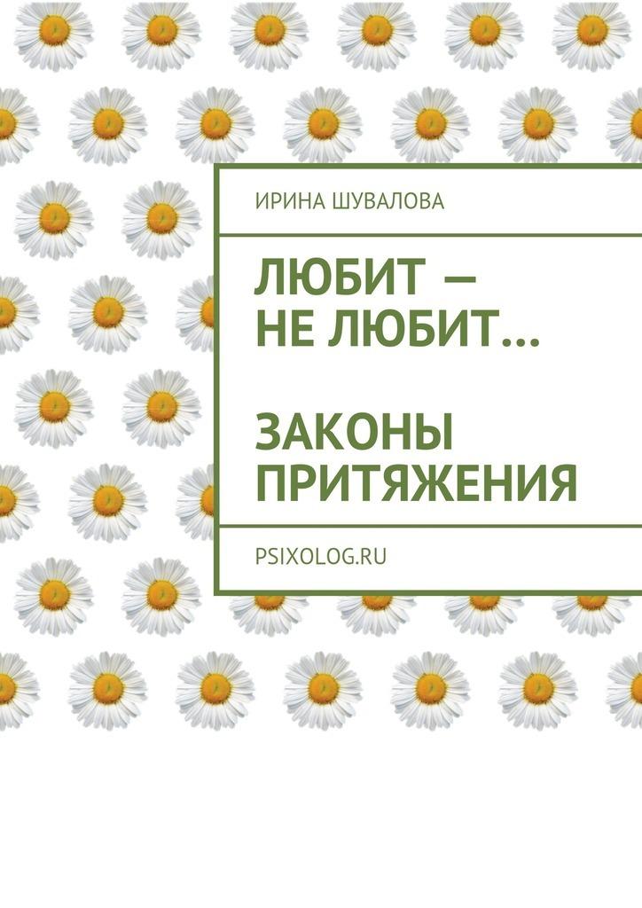 Ирина Анатольевна Шувалова Любит– нелюбит… Законы притяжения ISBN: 9785449076458 ирина лобановская любит не любит