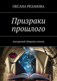 Оксана Резанова - Призраки прошлого. Авторский сборник стихов