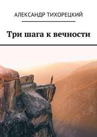 Александр Валерьевич Тихорецкий - Три шага квечности
