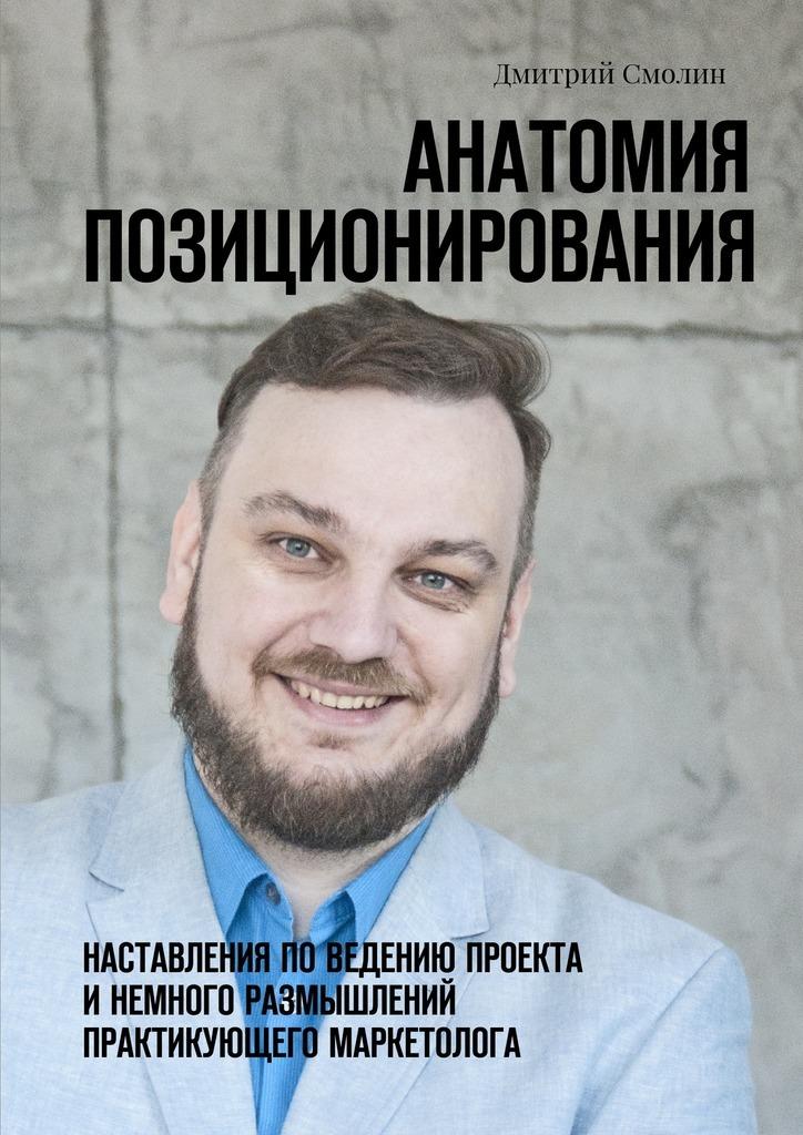 Дмитрий Смолин Анатомия позиционирования. Наставления поведению проекта инемного размышлений практикующего маркетолога