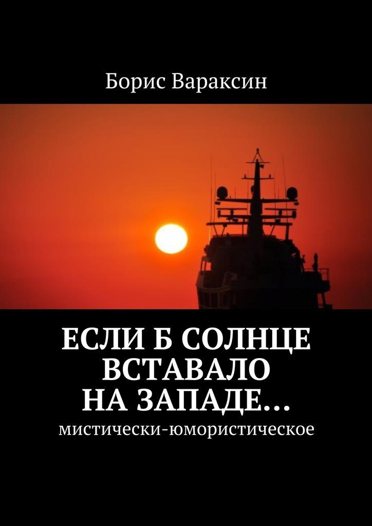 Борис Юрьевич Вараксин Еслиб солнце вставало назападе… Мистически-юмористическое почему наука не отрицает существование бога