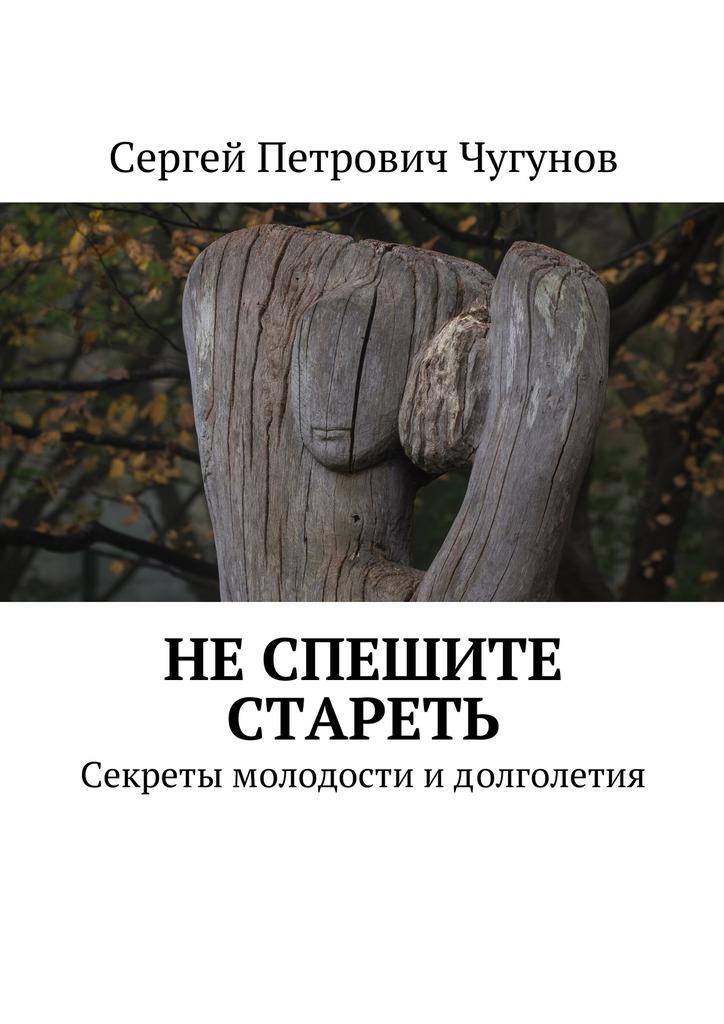 Сергей Петрович Чугунов Не спешите стареть. Секретымолодостиидолголетия сергей петрович чугунов не спешите стареть секретымолодостиидолголетия