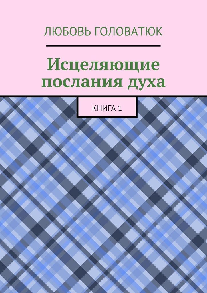 Любовь Головатюк Исцеляющие послания духа. Книга 1 магические послания богинь 44 карты инструкция
