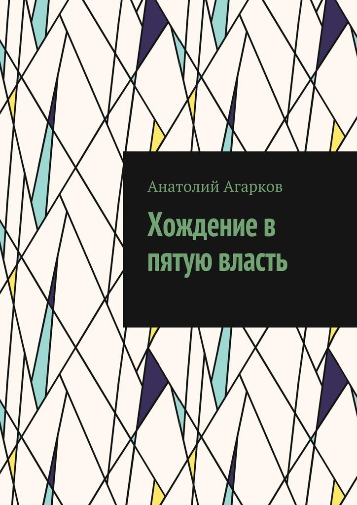 Анатолий Агарков Хождение в пятую власть власть исполнительная власть путеводитель