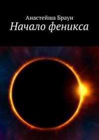 Анастейша Браун - Начало феникса