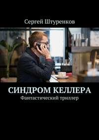 Сергей Сергеевич Штуренков - Синдром Келлера. Фантастический триллер